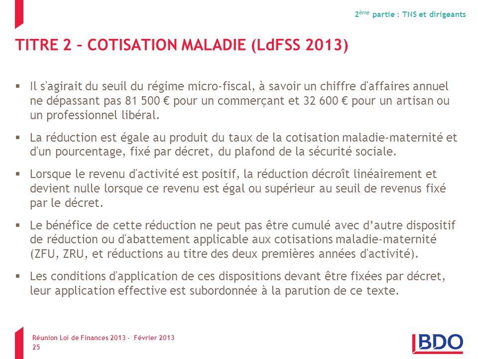 TITRE 2 – COTISATION MALADIE (LdFSS 2013) Il s'agirait du seuil du régime micro-fiscal, à savoir un chiffre d'affaires annuel ne dépassant pas 81 500