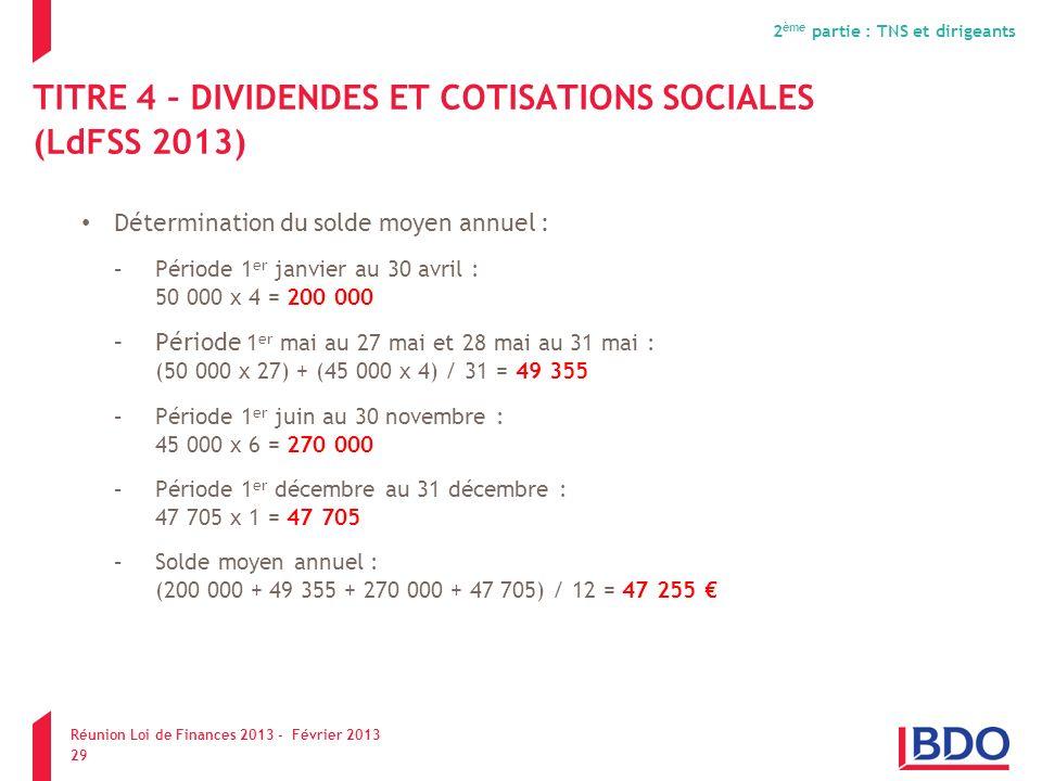 TITRE 4 – DIVIDENDES ET COTISATIONS SOCIALES (LdFSS 2013) Détermination du solde moyen annuel : –Période 1 er janvier au 30 avril : 50 000 x 4 = 200 0