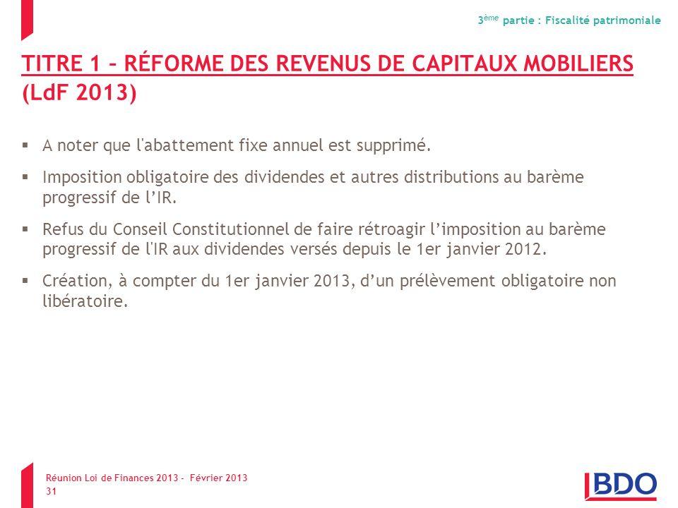 TITRE 1 – RÉFORME DES REVENUS DE CAPITAUX MOBILIERS (LdF 2013) A noter que l'abattement fixe annuel est supprimé. Imposition obligatoire des dividende
