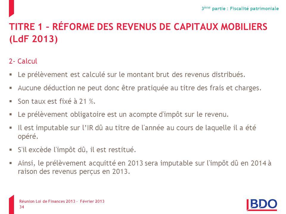 TITRE 1 – RÉFORME DES REVENUS DE CAPITAUX MOBILIERS (LdF 2013) 2- Calcul Le prélèvement est calculé sur le montant brut des revenus distribués. Aucune