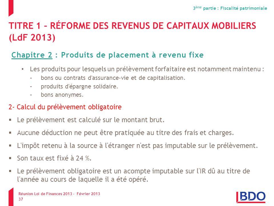 TITRE 1 – RÉFORME DES REVENUS DE CAPITAUX MOBILIERS (LdF 2013) Les produits pour lesquels un prélèvement forfaitaire est notamment maintenu : -bons ou