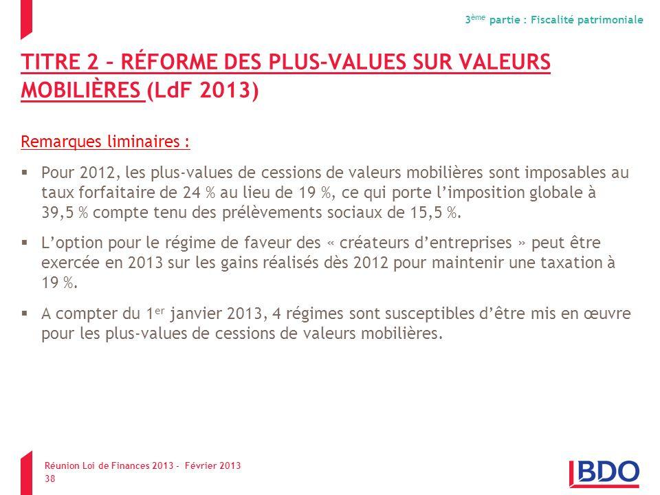 TITRE 2 – RÉFORME DES PLUS-VALUES SUR VALEURS MOBILIÈRES (LdF 2013) Remarques liminaires : Pour 2012, les plus-values de cessions de valeurs mobilière
