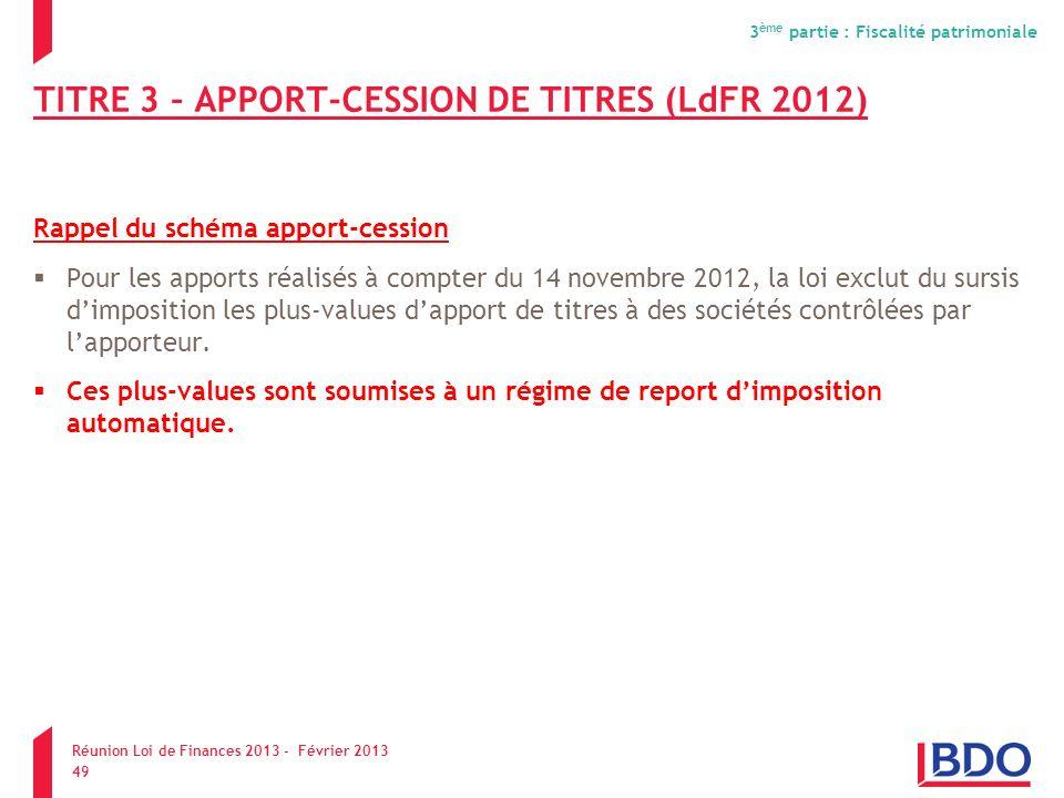 TITRE 3 – APPORT-CESSION DE TITRES (LdFR 2012) Rappel du schéma apport-cession Pour les apports réalisés à compter du 14 novembre 2012, la loi exclut