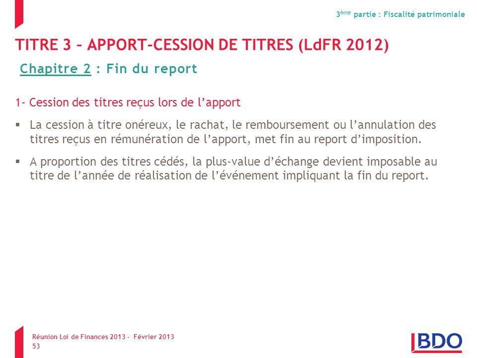 TITRE 3 – APPORT-CESSION DE TITRES (LdFR 2012) 1- Cession des titres reçus lors de lapport La cession à titre onéreux, le rachat, le remboursement ou
