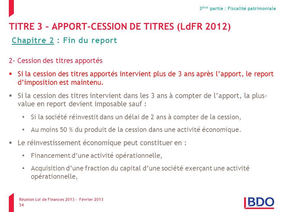 TITRE 3 – APPORT-CESSION DE TITRES (LdFR 2012) 2- Cession des titres apportés Si la cession des titres apportés intervient plus de 3 ans après lapport