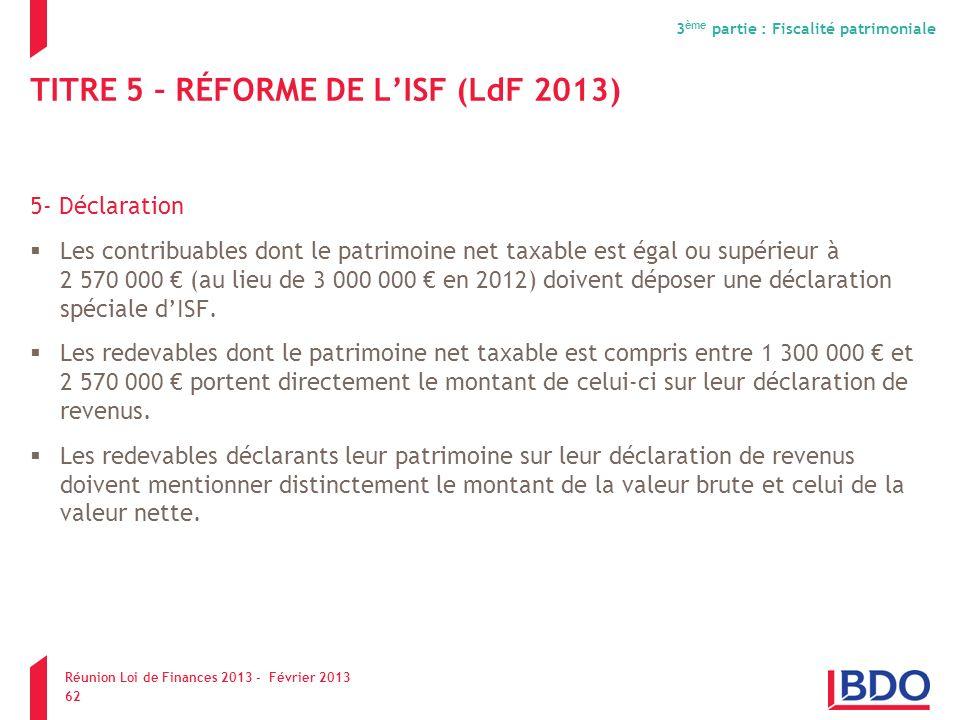 TITRE 5 – RÉFORME DE LISF (LdF 2013) 5- Déclaration Les contribuables dont le patrimoine net taxable est égal ou supérieur à 2 570 000 (au lieu de 3 0