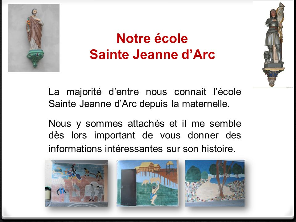 Notre école Sainte Jeanne dArc La majorité dentre nous connait lécole Sainte Jeanne dArc depuis la maternelle. Nous y sommes attachés et il me semble