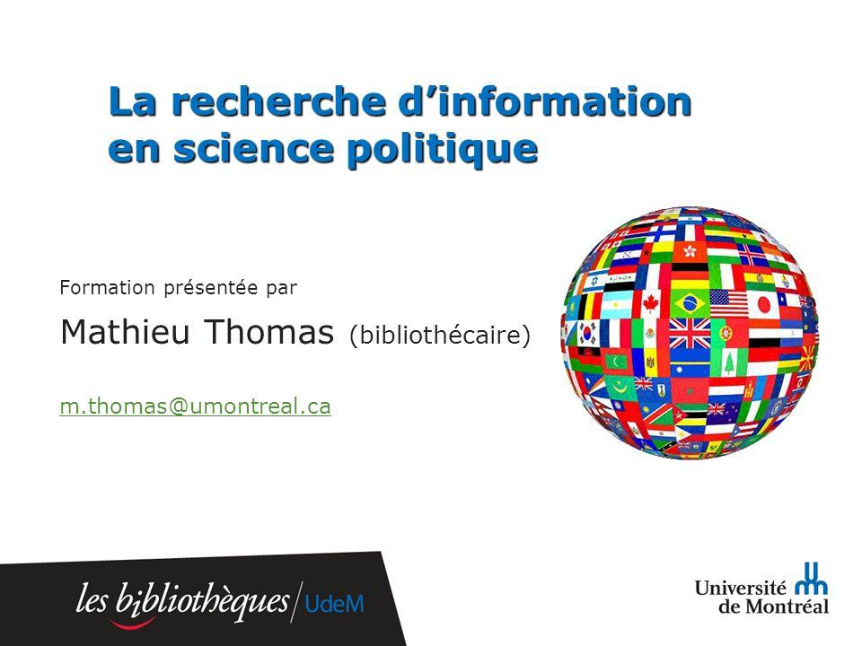 La recherche dinformation en science politique Formation présentée par Mathieu Thomas (bibliothécaire) m.thomas@umontreal.ca