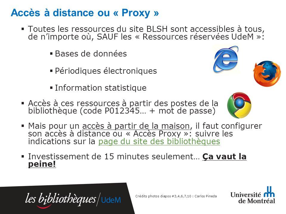 Accès à distance ou « Proxy » Toutes les ressources du site BLSH sont accessibles à tous, de nimporte où, SAUF les « Ressources réservées UdeM »: Bases de données Périodiques électroniques Information statistique Accès à ces ressources à partir des postes de la bibliothèque (code P012345… + mot de passe) Mais pour un accès à partir de la maison, il faut configurer son accès à distance ou « Accès Proxy »: suivre les indications sur la page du site des bibliothèquespage du site des bibliothèques Investissement de 15 minutes seulement… Ça vaut la peine.