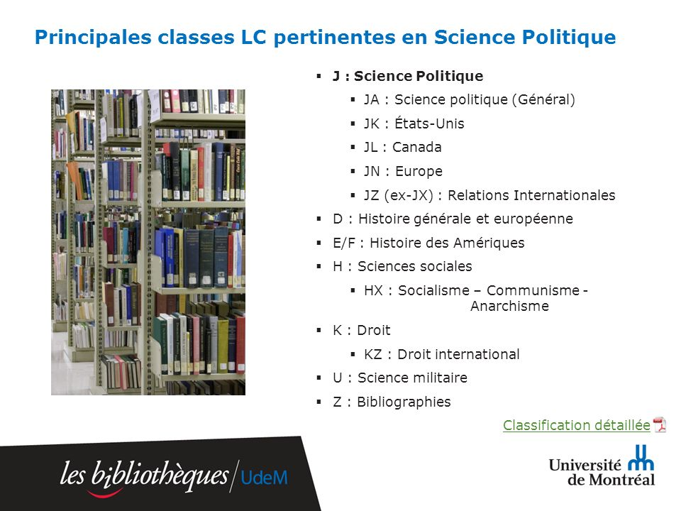 Principales classes LC pertinentes en Science Politique J : Science Politique JA : Science politique (Général) JK : États-Unis JL : Canada JN : Europe JZ (ex-JX) : Relations Internationales D : Histoire générale et européenne E/F : Histoire des Amériques H : Sciences sociales HX : Socialisme – Communisme - Anarchisme K : Droit KZ : Droit international U : Science militaire Z : Bibliographies Classification détaillée