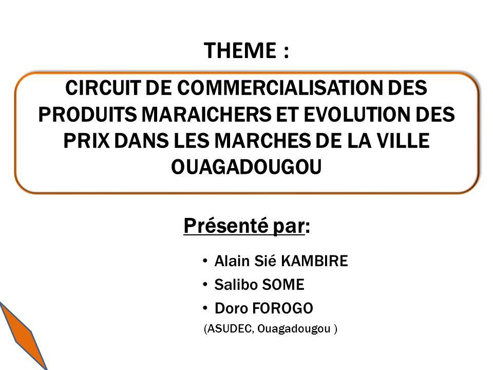 THEME : Présenté par: Alain Sié KAMBIRE Salibo SOME Doro FOROGO (ASUDEC, Ouagadougou ) CIRCUIT DE COMMERCIALISATION DES PRODUITS MARAICHERS ET EVOLUTION DES PRIX DANS LES MARCHES DE LA VILLE OUAGADOUGOU