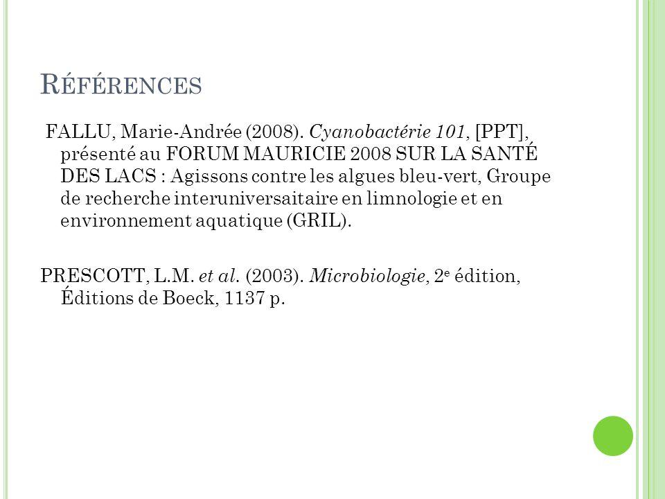 R ÉFÉRENCES FALLU, Marie-Andrée (2008). Cyanobactérie 101, [PPT], présenté au FORUM MAURICIE 2008 SUR LA SANTÉ DES LACS : Agissons contre les algues b