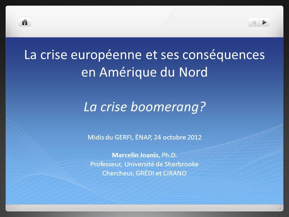 La crise européenne et ses conséquences en Amérique du Nord La crise boomerang? Midis du GERFI, ÉNAP, 24 octobre 2012 Marcelin Joanis, Ph.D. Professeu