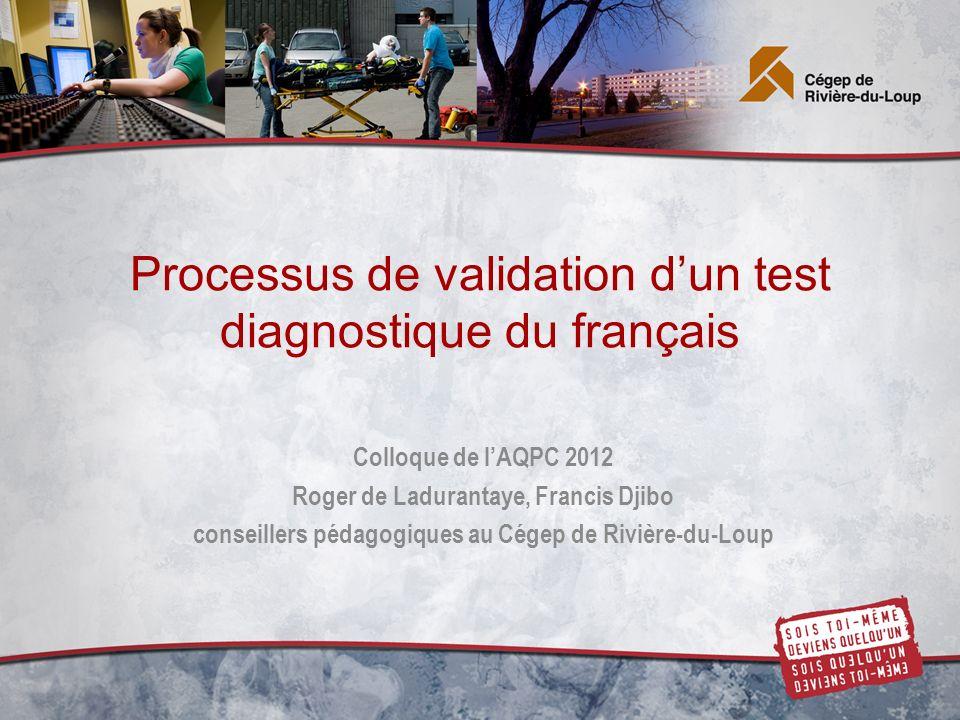 Processus de validation dun test diagnostique du français Colloque de lAQPC 2012 Roger de Ladurantaye, Francis Djibo conseillers pédagogiques au Cégep de Rivière-du-Loup