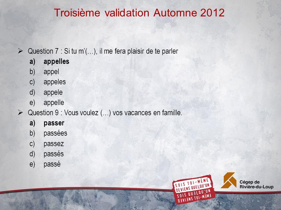 Troisième validation Automne 2012 Question 7 : Si tu m(…), il me fera plaisir de te parler a)appelles b)appel c)appeles d)appele e)appelle Question 9 : Vous voulez (…) vos vacances en famille.