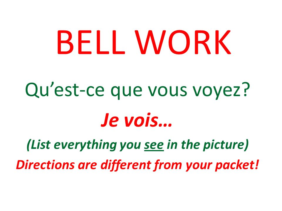 BELL WORK Quest-ce que vous voyez? Je vois… (List everything you see in the picture) Directions are different from your packet!