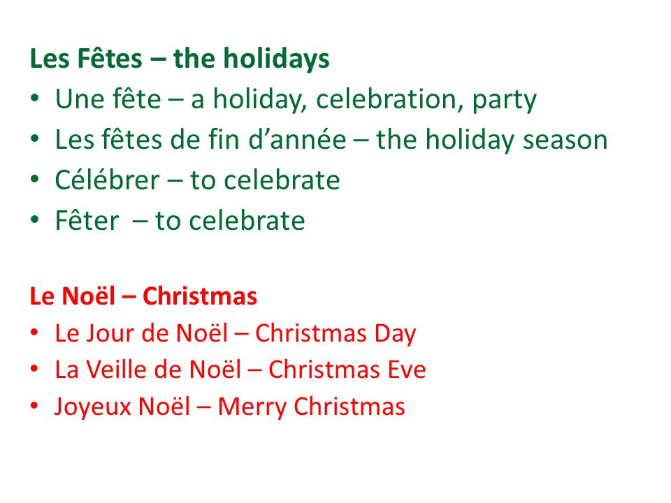 Les Fêtes – the holidays Une fête – a holiday, celebration, party Les fêtes de fin dannée – the holiday season Célébrer – to celebrate Fêter – to cele