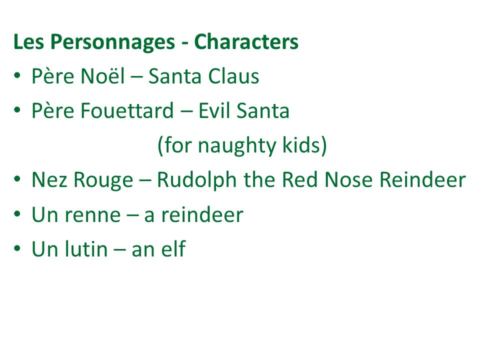 Les Personnages - Characters Père Noël – Santa Claus Père Fouettard – Evil Santa (for naughty kids) Nez Rouge – Rudolph the Red Nose Reindeer Un renne