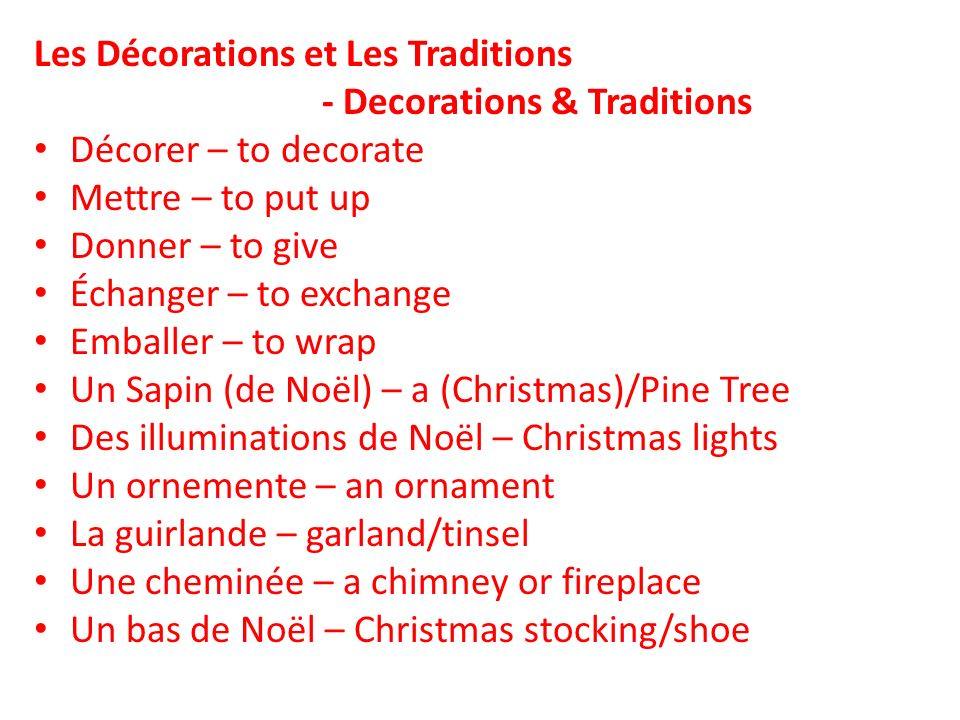 Les Décorations et Les Traditions - Decorations & Traditions Décorer – to decorate Mettre – to put up Donner – to give Échanger – to exchange Emballer – to wrap Un Sapin (de Noël) – a (Christmas)/Pine Tree Des illuminations de Noël – Christmas lights Un ornemente – an ornament La guirlande – garland/tinsel Une cheminée – a chimney or fireplace Un bas de Noël – Christmas stocking/shoe