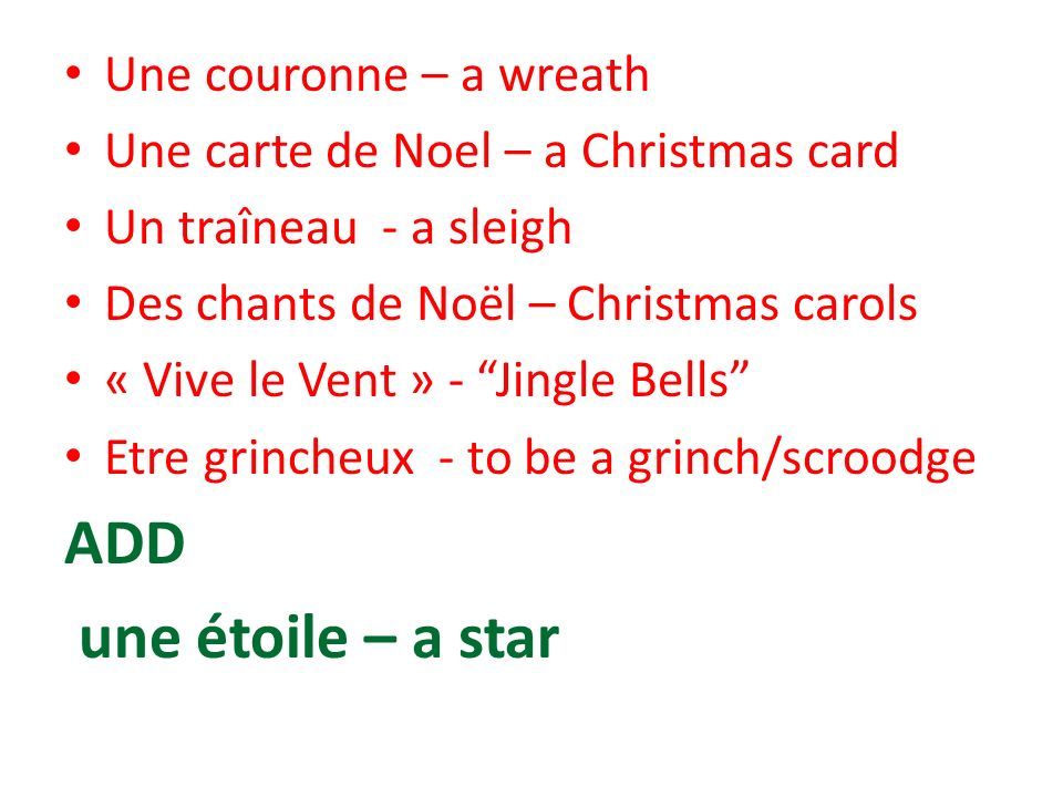 Une couronne – a wreath Une carte de Noel – a Christmas card Un traîneau - a sleigh Des chants de Noël – Christmas carols « Vive le Vent » - Jingle Be