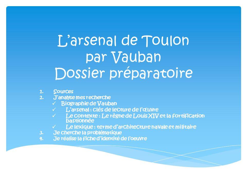Larsenal de Toulon par Vauban Dossier préparatoire 1.Sources 2.Janalyse mes recherche Biographie de Vauban Larsenal : clés de lecture de lœuvre Le con