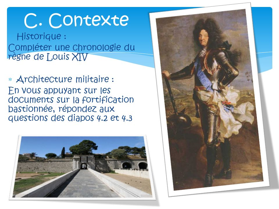 Historique : Compléter une chronologie du règne de Louis XIV Architecture militaire : En vous appuyant sur les documents sur la fortification bastionnée, répondez aux questions des diapos 4.2 et 4.3 C.