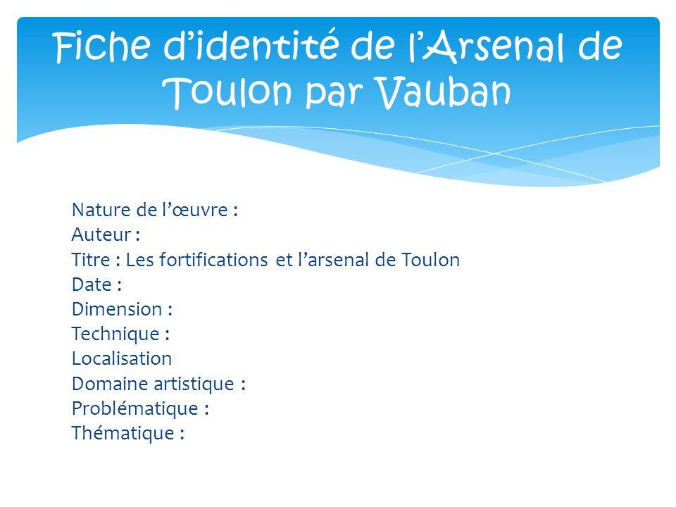 Nature de lœuvre : Auteur : Titre : Les fortifications et larsenal de Toulon Date : Dimension : Technique : Localisation Domaine artistique : Probléma