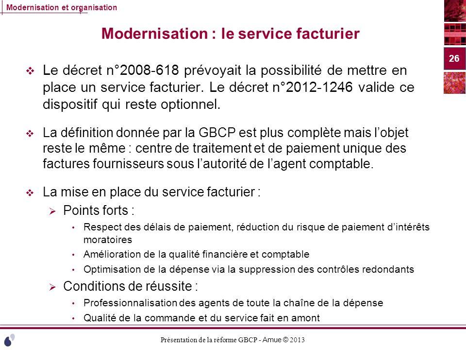 Présentation de la réforme GBCP - Amue © 2013 Modernisation et organisation Modernisation : le service facturier Le décret n°2008-618 prévoyait la pos