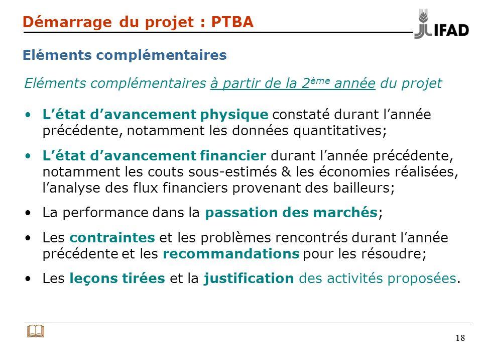 18 Démarrage du projet : PTBA Eléments complémentaires Eléments complémentaires à partir de la 2 ème année du projet Létat davancement physique consta