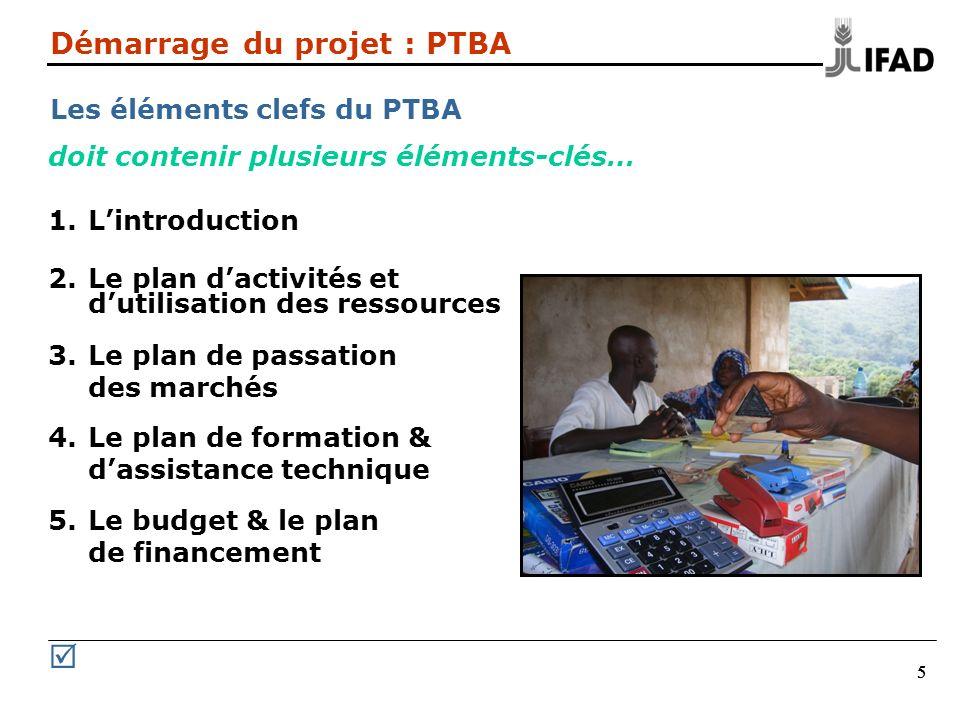 555 Démarrage du projet : PTBA Les éléments clefs du PTBA doit contenir plusieurs éléments-clés… 1.Lintroduction 2.Le plan dactivités et dutilisation