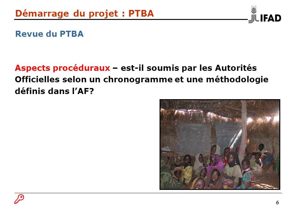 17 Démarrage du projet : PTBA Principes généraux - 3 Evaluer les risques et les contraintes afin de réussir la mise en œuvre, garantir la durabilité et offrir des solutions pratiques; Revoir la pertinence, dans le temps, du projet pour le pays, les bénéficiaires et les priorités de développement du FIDA; procéder à des modifications éventuelles; Procéder à des enquêtes de satisfaction régulières Evaluer la qualité de la mise en œuvre, garantir ladhésion et lIMPACT.