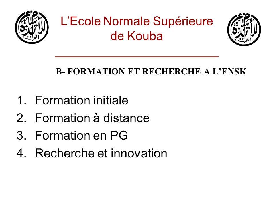 B- FORMATION ET RECHERCHE A LENSK 1.Formation initiale Encadrement (Enseignants U) Critères daccès à lENSKouba (FI, PG) Circulaire du MESRS (FI) LEcole Normale Supérieure de Kouba ________________________ Nb EnseignPr et MCCC et MAASEtudiants en FIEtudiants en PG 21814 + 23113+ 608 2900=900+2000190=150+40