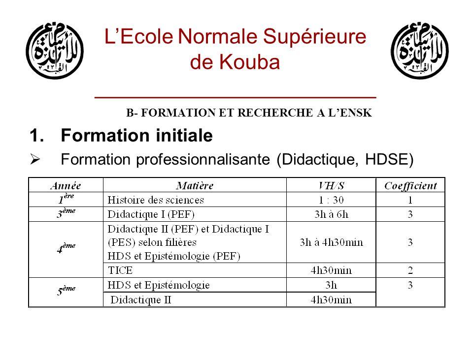 B- FORMATION ET RECHERCHE A LENSK 1.Formation initiale Formation professionnalisante (Didactique, HDSE) LEcole Normale Supérieure de Kouba ___________
