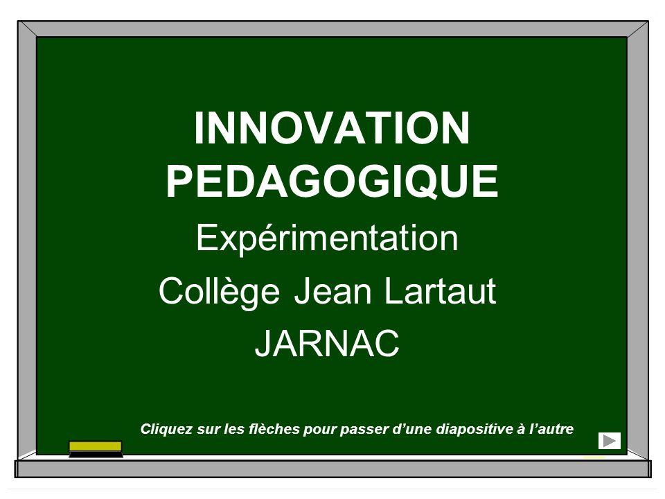 INNOVATION PEDAGOGIQUE Expérimentation Collège Jean Lartaut JARNAC Cliquez sur les flèches pour passer dune diapositive à lautre