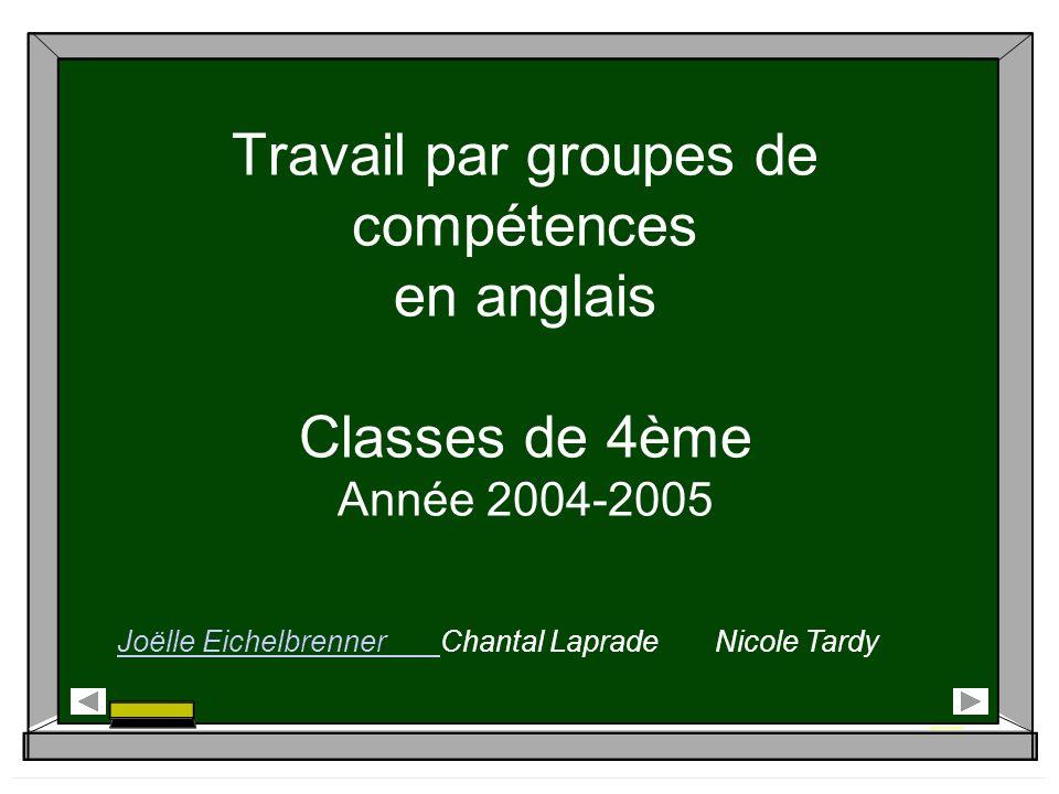 Travail par groupes de compétences en anglais Classes de 4ème Année 2004-2005 Joëlle Eichelbrenner Chantal Laprade Nicole Tardy