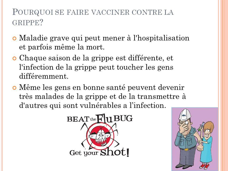 P OURQUOI SE FAIRE VACCINER CONTRE LA GRIPPE ? Maladie grave qui peut mener à l'hospitalisation et parfois même la mort. Chaque saison de la grippe es
