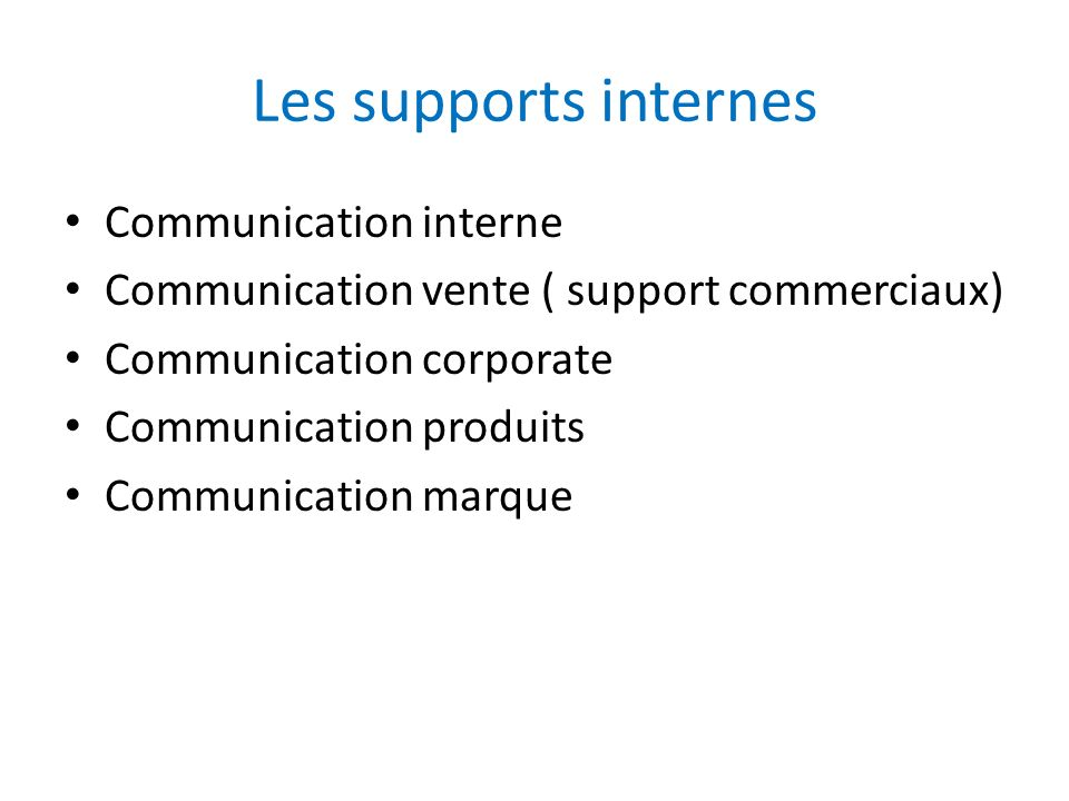 Les supports internes Communication interne Communication vente ( support commerciaux) Communication corporate Communication produits Communication marque