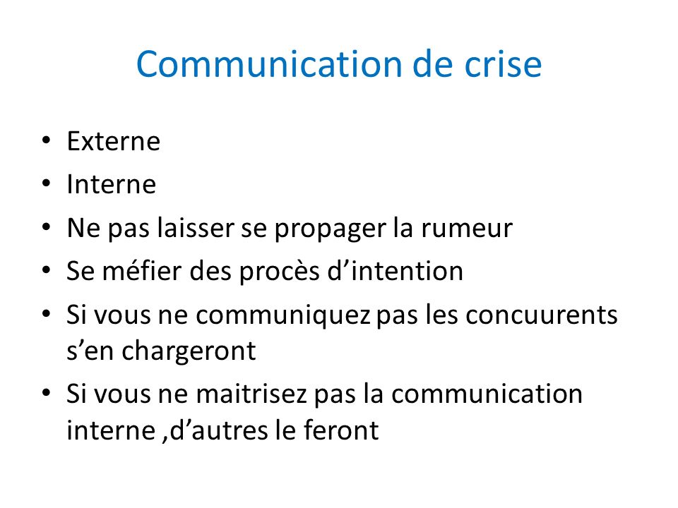 Communication de crise Externe Interne Ne pas laisser se propager la rumeur Se méfier des procès dintention Si vous ne communiquez pas les concuurents
