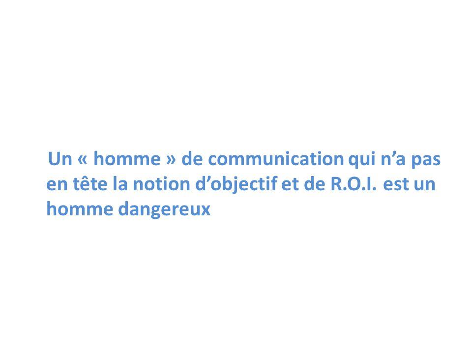 Un « homme » de communication qui na pas en tête la notion dobjectif et de R.O.I. est un homme dangereux