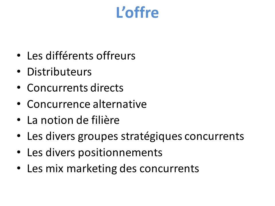 Loffre Les différents offreurs Distributeurs Concurrents directs Concurrence alternative La notion de filière Les divers groupes stratégiques concurrents Les divers positionnements Les mix marketing des concurrents