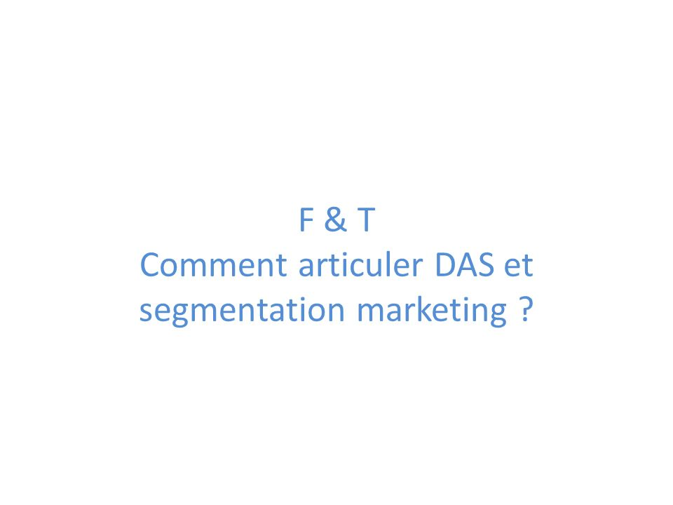 F & T Comment articuler DAS et segmentation marketing ?