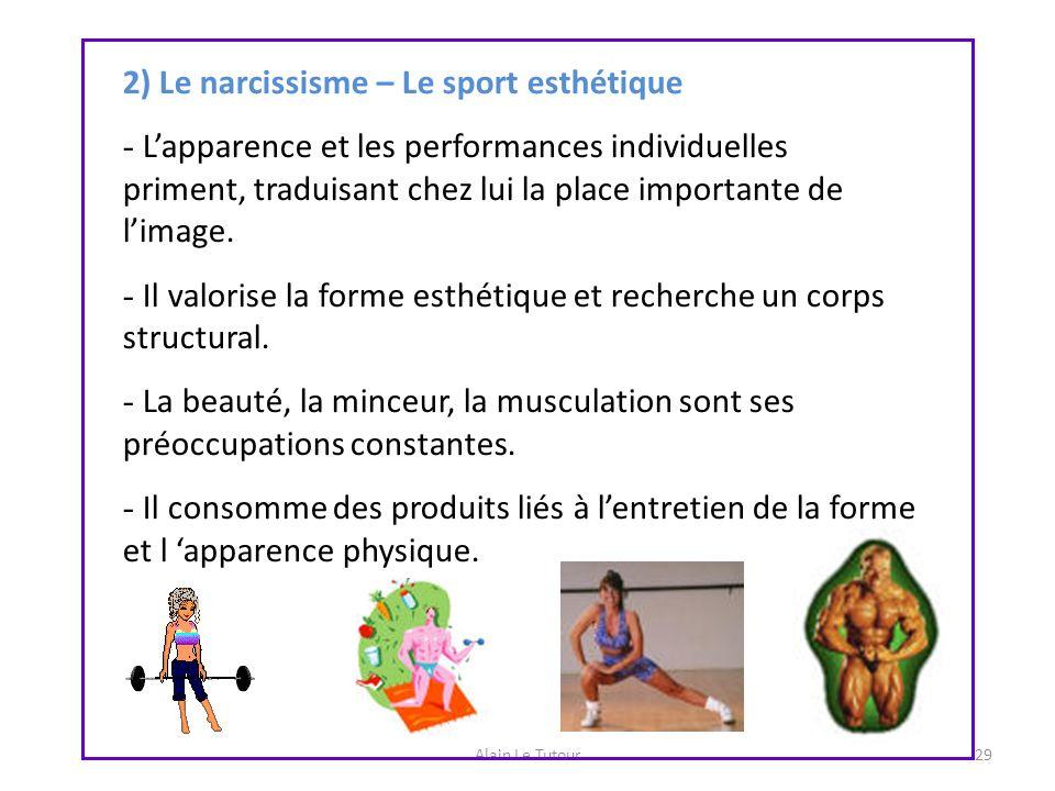 Alain Le Tutour29 2) Le narcissisme – Le sport esthétique - Lapparence et les performances individuelles priment, traduisant chez lui la place importa