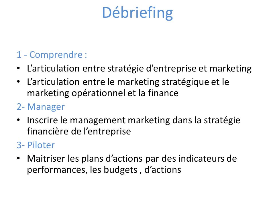 Débriefing 1 - Comprendre : Larticulation entre stratégie dentreprise et marketing Larticulation entre le marketing stratégique et le marketing opérationnel et la finance 2- Manager Inscrire le management marketing dans la stratégie financière de lentreprise 3- Piloter Maitriser les plans dactions par des indicateurs de performances, les budgets, dactions