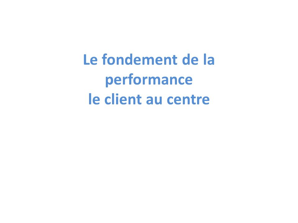 Le fondement de la performance le client au centre
