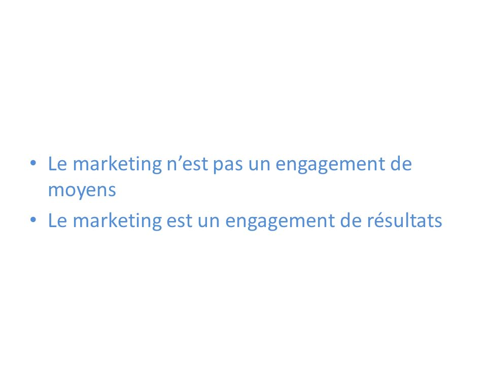 Le marketing nest pas un engagement de moyens Le marketing est un engagement de résultats