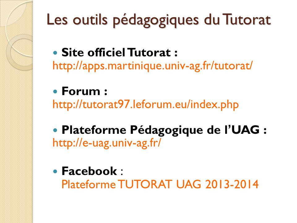 Les outils pédagogiques du Tutorat Site officiel Tutorat : http://apps.martinique.univ-ag.fr/tutorat/ Forum : http://tutorat97.leforum.eu/index.php Plateforme Pédagogique de lUAG : http://e-uag.univ-ag.fr/ Facebook : Plateforme TUTORAT UAG 2013-2014