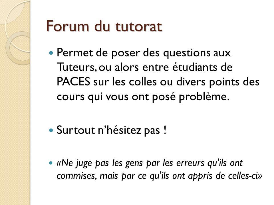 Forum du tutorat Permet de poser des questions aux Tuteurs, ou alors entre étudiants de PACES sur les colles ou divers points des cours qui vous ont p
