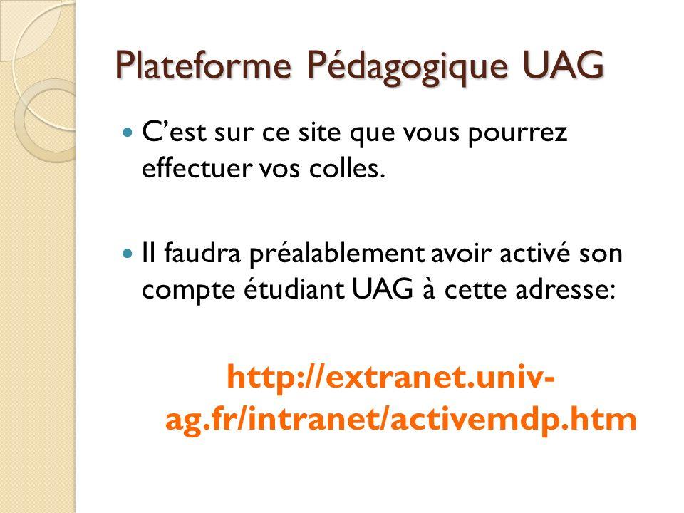Plateforme Pédagogique UAG Cest sur ce site que vous pourrez effectuer vos colles. Il faudra préalablement avoir activé son compte étudiant UAG à cett