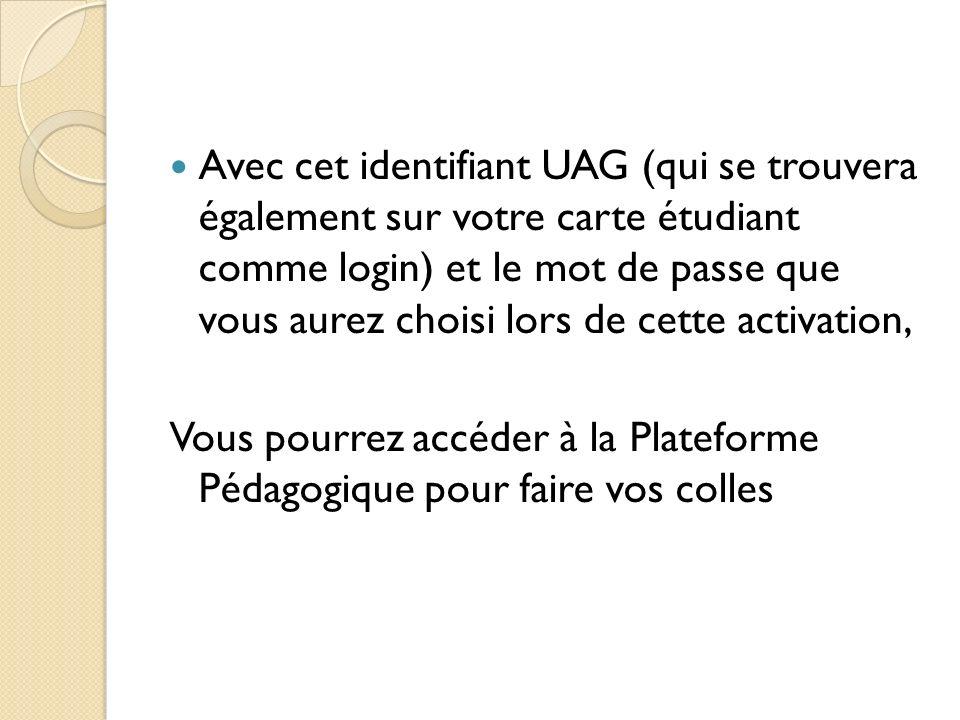 Avec cet identifiant UAG (qui se trouvera également sur votre carte étudiant comme login) et le mot de passe que vous aurez choisi lors de cette activation, Vous pourrez accéder à la Plateforme Pédagogique pour faire vos colles
