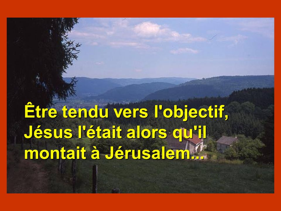 Être tendu vers l'objectif, Jésus l'était alors qu'il montait à Jérusalem... Être tendu vers l'objectif, Jésus l'était alors qu'il montait à Jérusalem
